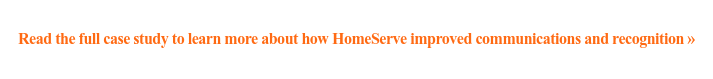 Read the full case study to learn more about how HomeServe improved  communications and recognition »