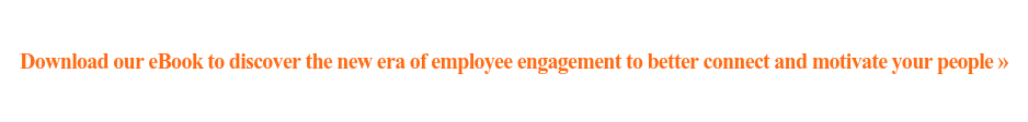 Download our eBook to discover the new era of employee engagement to better  connect and motivate your people»
