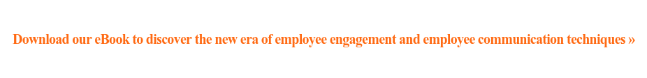 Download our eBook to discover the new era of employee engagement and employee  communication techniques»