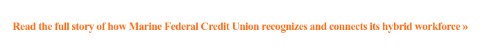 Read the full story of how Marine Federal Credit Union recognizes and connects  its hybrid workforce »