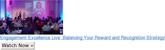 Engagement Excellence Live: Balancing Your Reward and Recognition Strategy Watch Now »
