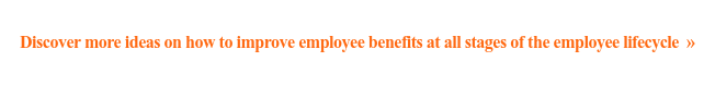 Discover more ideas on how to improve employee benefits at all stages of the  employee lifecycle »