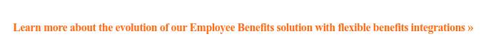 Learn more about the evolution of our Employee Benefits solution with flexible  benefits integrations »