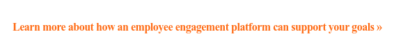 Learn more about how an employee engagement platform can support your goals »