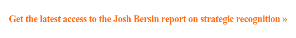 Get the latest access to the Josh Bersin report on strategic recognition»