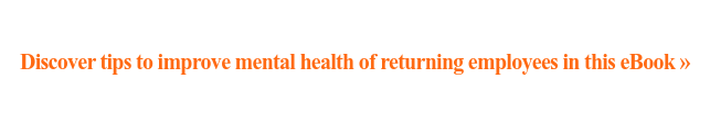 Discover tips to improve mental health of returning employees in this eBook »