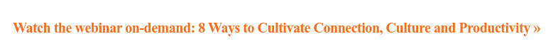 Watch the webinar on-demand: 8 Ways to Cultivate Connection, Culture and  Productivity »