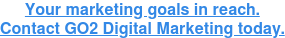 Your marketing goals in reach. Contact GO2 Digital Marketing today.