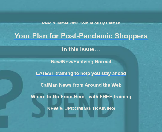 Read Summer 2020 Continuously CatMan  Your Plan for Post-Pandemic Shoppers  In this issue…  New/Now/Evolving Normal  LATEST training to help you stay ahead  CatMan News from Around the Web  Where to Go From Here - with FREE training  NEW & UPCOMING TRAINING