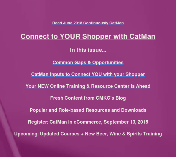Read June 2018 Continuously CatMan  Connect to YOUR Shopper with CatMan  In this issue…  Common Gaps & Opportunities  CatMan Inputs to Connect YOU with your Shopper  Your NEW Online Training & Resource Center is Ahead  Fresh Content from CMKG's Blog  Popular and Role-based Resources and Downloads  Register: CatMan in eCommerce, September 13, 2018  Upcoming: Updated Courses + New Beer, Wine & Spirits Training