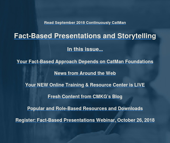 Read September 2018 Continuously CatMan  Fact-Based Presentations and Storytelling  In this issue…  Your Fact-Based Approach Depends on CatMan Foundations  News from Around the Web  Your NEW Online Training & Resource Center is LIVE  Fresh Content from CMKG's Blog  Popular and Role-Based Resources and Downloads  Register: Fact-Based Presentations Webinar, October 26, 2018