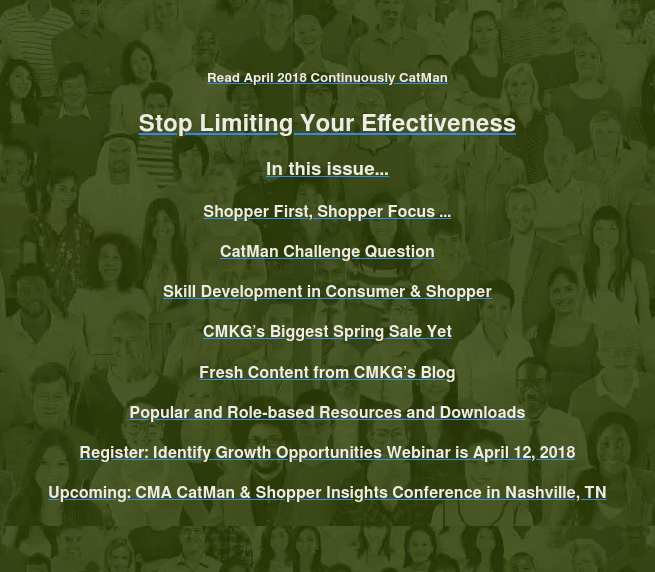 Read April 2018 Continuously CatMan  Stop Limiting Your Effectiveness  In this issue…  Shopper First, Shopper Focus …  CatMan Challenge Question  Skill Development in Consumer & Shopper  CMKG's Biggest Spring Sale Yet  Fresh Content from CMKG's Blog  Popular and Role-based Resources and Downloads  Register: Identify Growth Opportunities Webinar is April 12, 2018  Upcoming: CMA CatMan & Shopper Insights Conference in Nashville, TN