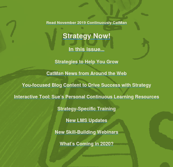 Read November 2019 Continuously CatMan  Strategy Now!  In this issue…  Strategies to Help You Grow  CatMan News from Around the Web  You-focused Blog Content to Drive Success with Strategy  Interactive Tool: Sue's Personal Continuous Learning Resources  Strategy-Specific Training  New LMS Updates  New Skill-Building Webinars  What's Coming in 2020?