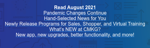 Read August 2021 Pandemic Changes Continue Hand-Selected News for You Newly Release Programs for Sales, Shopper, and Virtual Training What's NEW at CMKG? New app, new upgrades, better functionality, and more!