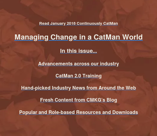 Read January 2018 Continuously CatMan, your newsletter dedicated to serving  and exceeding the needs of our customers.  Managing Change in a CatMan World  In this issue…  Advancements across our industry  Hand-picked Industry News from Around the Web  Fresh Content from CMKG's Blog  Customer Bonus Downloads and Resources