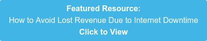 Featured Resource: How to Avoid Lost Revenue Due to Internet Downtime Click to View
