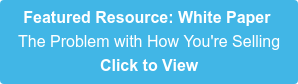 Featured Resource: White Paper  The Problem with How You're Selling Click to View