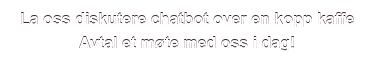 La oss diskutere chatbot over en kopp kaffe Avtal et møte med oss i dag!