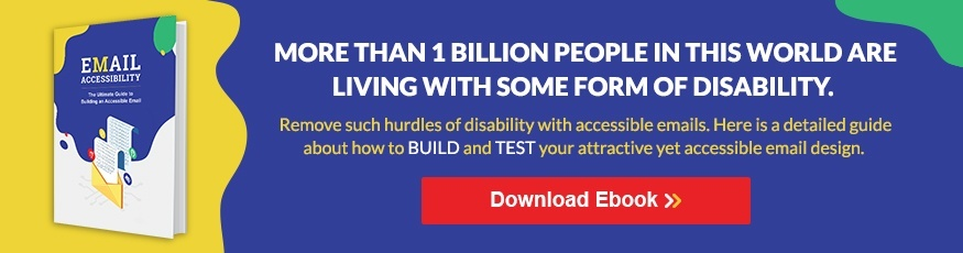 "More than 1 billion people in this world are living with some form of disability. Remove such hurdles of disability with accessible emails. Here is a detailed guide about how to BUILD and TEST your attractive yet accessible email design. Download Ebook >>"" width=""875″ height=""230″></a></span></span></p> <h2>Making your Emails Accessible: Best Practices</h2> <p>Let's check out ways to make emails accessible.</p> <h3>Design Considerations</h3> <p>Email designing and content plays a major role in making it accessible to everyone. To meet basic accessibility requirements, your email must have the following:</p> <h4>Maintain a Logical Reading Order</h4> <p>Establish a logical order and maintain a hierarchy of your email content. Irrespective of their screen size, your subscribers should be able to view the content of your email in a logical reading order. This will especially help people with cognitive disabilities and subscribers using screen readers. Also, a logical order will help users to pull out the key information quicker.</p> <h4>Use Large and Readable Fonts</h4> <p>Keep visually challenged viewers in mind while setting the font style and size of your email. Fonts lesser than 14pt become hard to read on desktop or laptop screens. Keep the text evenly spaced and keep the size above 14pt so that it is easily readable. Minimize the use of multiple font styles and typefaces that make it appear condensed.</p> <h4>Keep the Content Simple</h4> <p>Avoid flashy content and keep it as simple and short as possible. Get straight to the point and avoid using complicated layout and metaphors. Avoid justifying your copy and highlight the important areas of your message.</p> <h4>Use Enough White Space in your Copy</h4> <p>Reading paragraphs and heaps of content that are spaced together requires a lot of efforts. It is important to give proper spacing to the text and create enough white space around the copy to make it easy to read. Set appropriate line heights to the text and add padding to the tables and images in your content. People who read your copy must be able to scan it.</p> <h4>Use the Right Color Schemes</h4> <p>Complex colors can be confusing for those with color vision deficiencies and hence consider how viewers perceive different colors and choose a color scheme accordingly. Use the right colors in email, maintaining the basic color arrangement of dark text on light backgrounds and light text on dark backgrounds to ensure the content is easily distinguishable.</p> <h4>Include a Text-Only Option</h4> <p>Your emails should have both plain text and HTML options while signing up. While the HTML emails will load the images, the text-only email will load only the text and let the users read the email comfortably. A plain-text version of your email can be of help especially to those using screen readers since they provide only the core content of your emails.</p> <h4>Make the Clickable Links Prominent</h4> <p>Keep the clickable links large and visible, especially for those who have issues in controlling a mouse with precision. Keep the link differentiated from the images and make sure the link text describes what's in the link. Tell your readers what to expect from the link by writing contextual link text. For example, instead of just saying ""Click Here"", make it more precise by saying ""Click Here to View the Products!"".</p> <h4>Keep the Email Design Responsive</h4> <p>Keep the design responsive so that it is compatible with mobile devices, screen readers, and all other major devices. Maintain proper text-to-image ratio and highlight the main message so that the message is conveyed clearly, irrespective of the device and email client in which the subscribers view it.</p> <h4>Use Precise Subject Lines</h4> <p>The subject line is the first and the most critical attribute of your email. Keep the subject lines brief and to the point. The subject lines should give the subscribers clarity in knowing what's inside your email. Clear subject lines not only make your emails easy to access but also improve the overall subscriber engagement.</p> <h3>Coding Considerations</h3> <p>Using HTML typography while developing emails will help in rendering the emails compatible with accessibility. Here are a few ways of implementing them into your code:</p> <h4>Use Semantic Tags</h4> <p>Header elements in emails such as <h>, <p> and <table> ensure hierarchy to subscribers using screen readers, who may not be able to scan through your emails otherwise. Instead of using style statements like bold text and colors, use semantic tags such as <h1>, <h2> and <p> that will identify and differentiate the important sections of your content.</p> <h4>Use Proper Alt Text for Images</h4> <p>Include proper alt text for the images in your email to describe the image when a subscriber cannot view your images. Make sure the text clearly describes the image.</p> <h2>Examples of Accessible Emails</h2> <p>Here are some examples of brands sending emails that are accessible and compatible with various devices and email clients.</p> <h3>Example #1</h3> <div id="