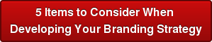 5 Items to Consider When  Developing Your Branding Strategy