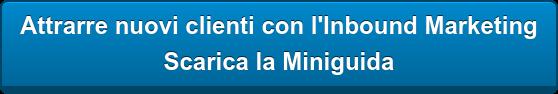 Attrarre nuovi clienti con l'Inbound Marketing  Scarica la Miniguida
