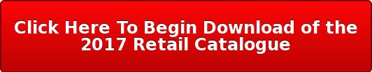 Click Here To Begin Download of the 2017 Retail Catalogue