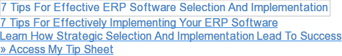 7 Tips For Effectively Implementing Your ERP Software  Learn How Strategic Selection And Implementation Lead To Success  » Access My Tip Sheet