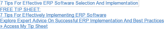 FREE TIP SHEET:  7 Tips For Effectively Implementing ERP Software  Explore Expert Advice On Successful ERP Implementation And Best Practices  » Access My Tip Sheet