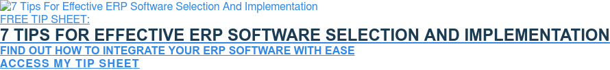 FREE TIP SHEET:  7 Tips For Effective ERP Software Selection And Implementation  Find Out How To Integrate Your ERP Software With Ease  Access My Tip Sheet