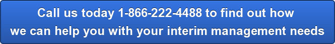Call us today 1-866-222-4488 to find out how  we can help you with your interim management needs
