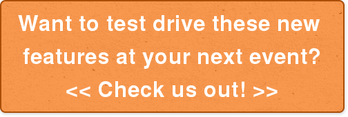 Want to test drive these new  features at your next event?  << Check us out! >>