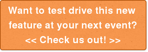 Want to test drive this new  feature at your next event?  << Check us out! >>