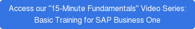 "Access our ""15-Minute Fundamentals"" Video Series:  Basic Training for SAP Business One"