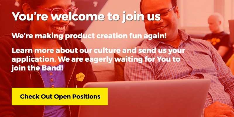 You're welcome to join us. We are making product creation fun again! Learn more about our culture and send us your application. We are eagerly waiting for You to join the Band! Check Out Open Positions.