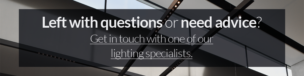 left with questions or need advice? Contact our lighting specialists