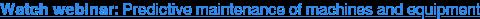 Watch webinar: Predictive maintenance of machines and equipment