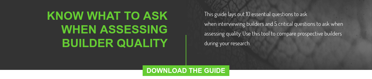 Know What To Ask When Assessing Builder Quality  This guide lays out 10 essential questions to ask when interviewing builders  and 5 critical questions to ask when assessing quality. Use this tool to  compare prospective builders during your research.  DOWNLOAD THE GUIDE