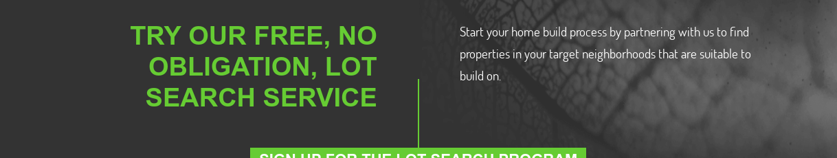 TRY OUR FREE, NO OBLIGATION, LOT SEARCH SERVICE  Start your home build process by partnering with us to find properties in your  target neighborhoods that are suitable to build on. SIGN UP FOR THE LOT SEARCH PROGRAM