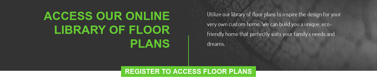 Access Our Online Library Of Floor Plans  Utilize our library of floor plans to inspire the design for your very own  custom home. We can build you a unique, eco-friendly home that perfectly suits  your family's needs and dreams. REGISTER TO ACCESS FLOOR PLANS
