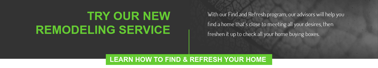 Try Our New Remodeling Service  With our Find and Refresh program, our advisors will help you find a home  that's close to meeting all your desires, then freshen it up to check all your  home buying boxes.  Learn How To Find & Refresh Your Home