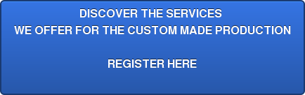 DISCOVER THE SERVICES  WE OFFER FOR THE CUSTOM MADE PRODUCTION  REGISTER HERE