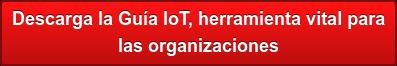 Descarga la Guía IoT, herramienta vital para  las organizaciones