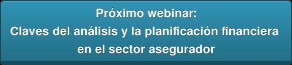 Próximo webinar: Claves del análisis y la planificación financiera  en el sector asegurador