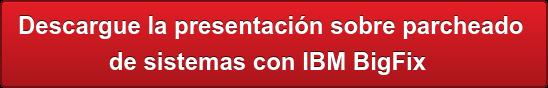 Descargue la presentación sobre parcheado  de sistemas con IBM BigFix
