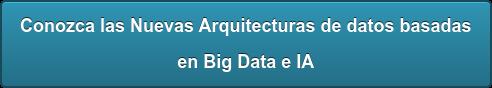 Conozca las Nuevas Arquitecturas de datos basadas en Big Data e IA