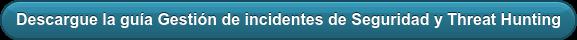Descargue la guíaGestión de incidentes deSeguridad y Threat Hunting