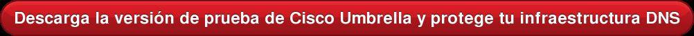 Descarga la versión de prueba de Cisco Umbrella y protege tu infraestructura DNS