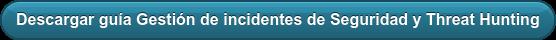 Descargar guía Gestión de incidentes de Seguridad y Threat Hunting