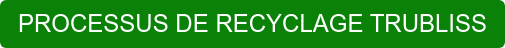 PROCESSUS DE RECYCLAGE TRUBLISS