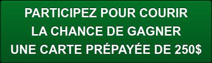 PARTICIPEZ POUR COURIR  LA CHANCE DE GAGNER UNE CARTE PRÉPAYÉE DE 250$